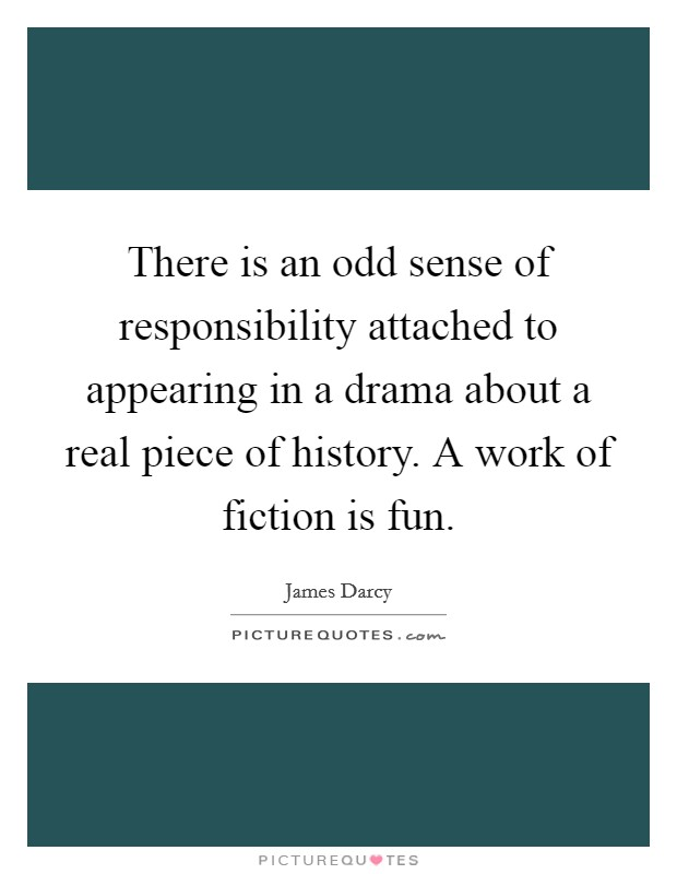 There is an odd sense of responsibility attached to appearing in a drama about a real piece of history. A work of fiction is fun Picture Quote #1
