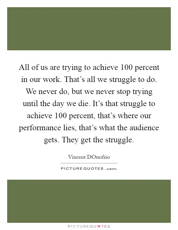 All of us are trying to achieve 100 percent in our work. That's all we struggle to do. We never do, but we never stop trying until the day we die. It's that struggle to achieve 100 percent, that's where our performance lies, that's what the audience gets. They get the struggle Picture Quote #1