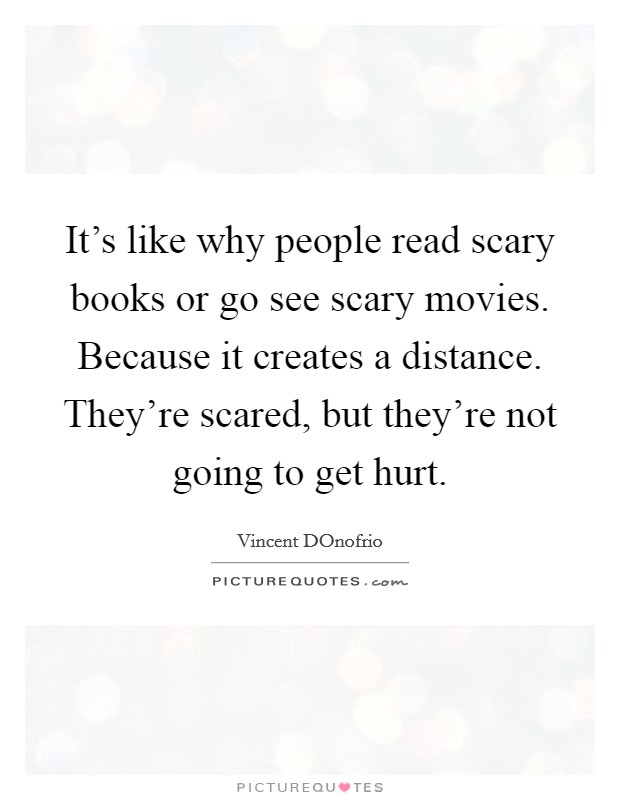It's like why people read scary books or go see scary movies. Because it creates a distance. They're scared, but they're not going to get hurt Picture Quote #1