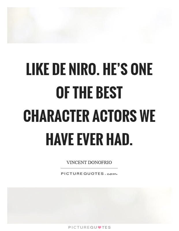 Like De Niro. He's one of the best character actors we have ever had Picture Quote #1