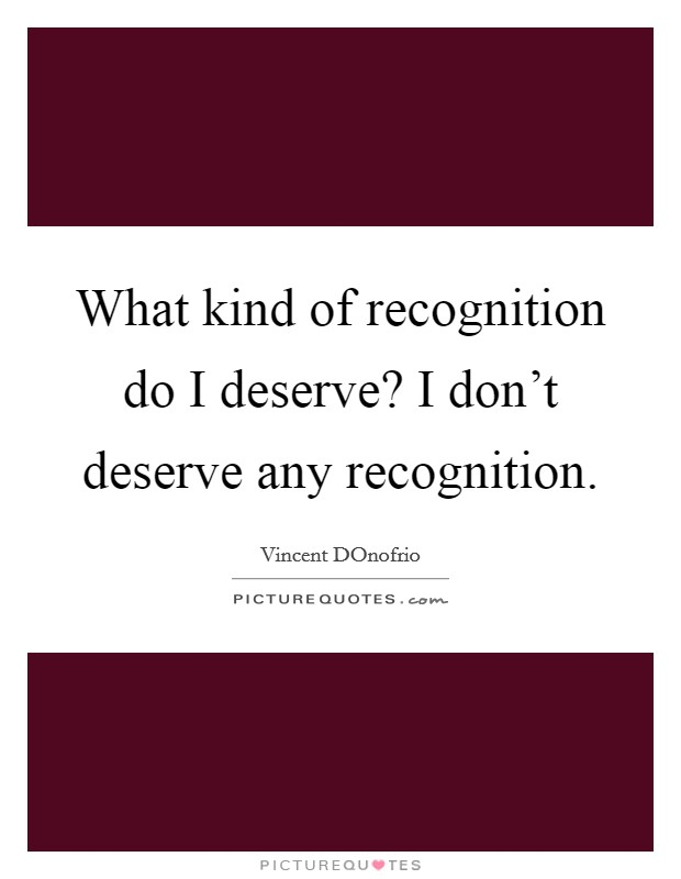 What kind of recognition do I deserve? I don't deserve any recognition Picture Quote #1