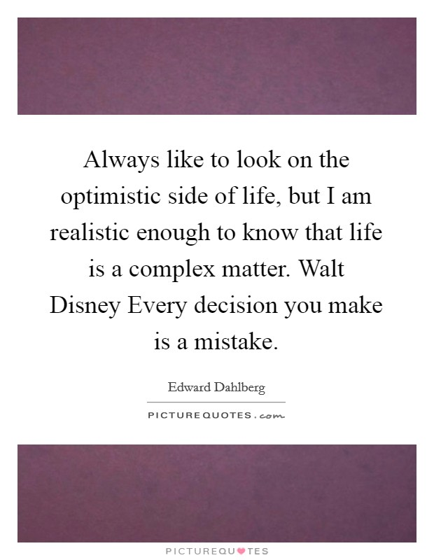Always like to look on the optimistic side of life, but I am realistic enough to know that life is a complex matter. Walt Disney Every decision you make is a mistake Picture Quote #1