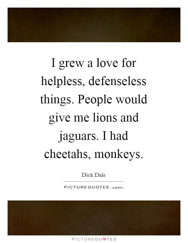 I grew a love for helpless, defenseless things. People would give me lions and jaguars. I had cheetahs, monkeys Picture Quote #1