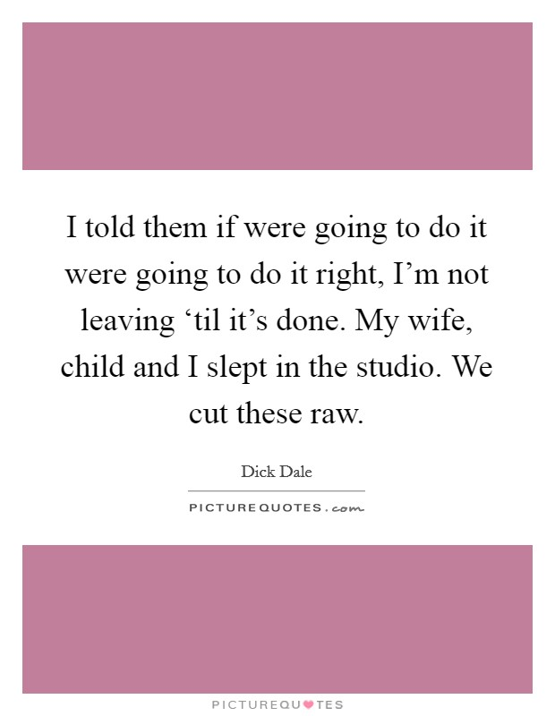 I told them if were going to do it were going to do it right, I'm not leaving 'til it's done. My wife, child and I slept in the studio. We cut these raw Picture Quote #1