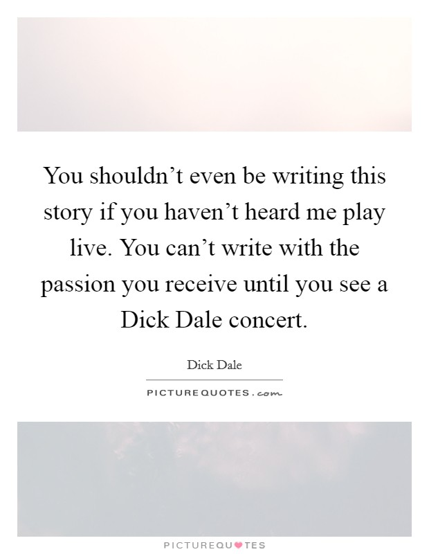 You shouldn't even be writing this story if you haven't heard me play live. You can't write with the passion you receive until you see a Dick Dale concert Picture Quote #1