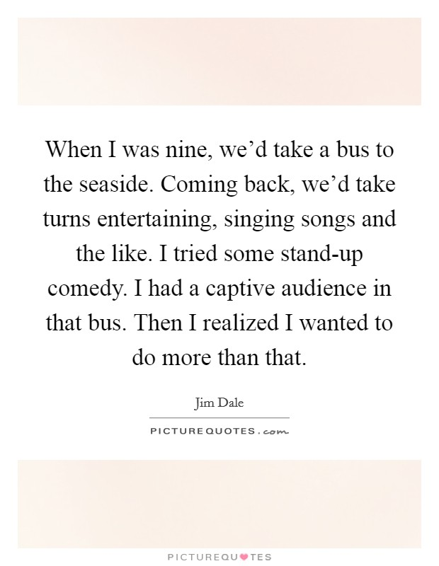 When I was nine, we'd take a bus to the seaside. Coming back, we'd take turns entertaining, singing songs and the like. I tried some stand-up comedy. I had a captive audience in that bus. Then I realized I wanted to do more than that Picture Quote #1