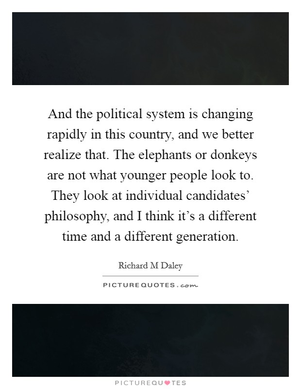 And the political system is changing rapidly in this country, and we better realize that. The elephants or donkeys are not what younger people look to. They look at individual candidates' philosophy, and I think it's a different time and a different generation Picture Quote #1