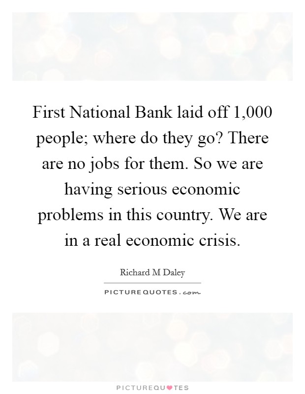 First National Bank laid off 1,000 people; where do they go? There are no jobs for them. So we are having serious economic problems in this country. We are in a real economic crisis Picture Quote #1