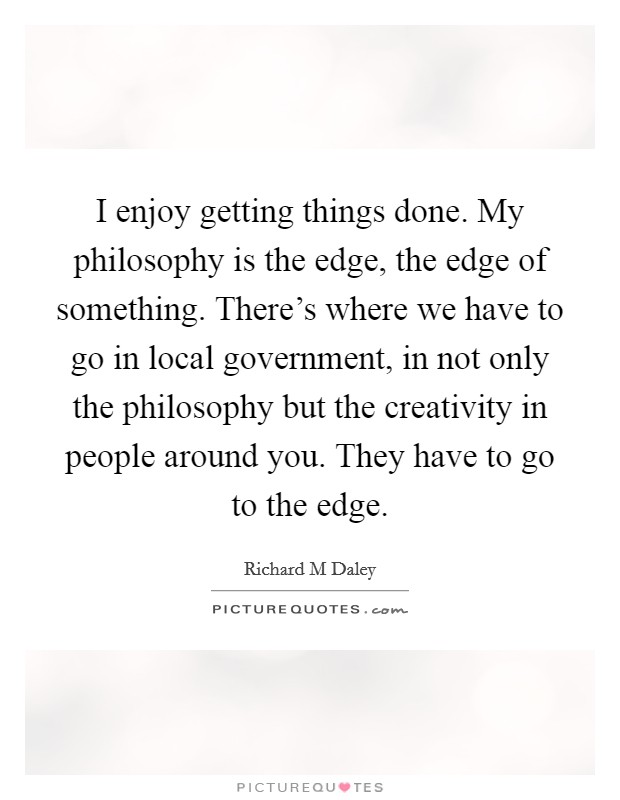 I enjoy getting things done. My philosophy is the edge, the edge of something. There's where we have to go in local government, in not only the philosophy but the creativity in people around you. They have to go to the edge Picture Quote #1
