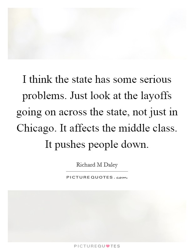 I think the state has some serious problems. Just look at the layoffs going on across the state, not just in Chicago. It affects the middle class. It pushes people down Picture Quote #1