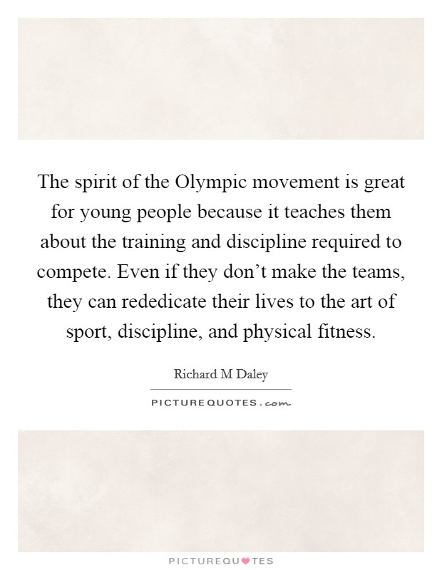 The spirit of the Olympic movement is great for young people because it teaches them about the training and discipline required to compete. Even if they don't make the teams, they can rededicate their lives to the art of sport, discipline, and physical fitness Picture Quote #1