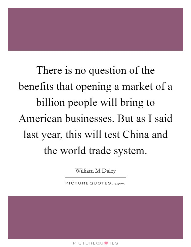 There is no question of the benefits that opening a market of a billion people will bring to American businesses. But as I said last year, this will test China and the world trade system Picture Quote #1
