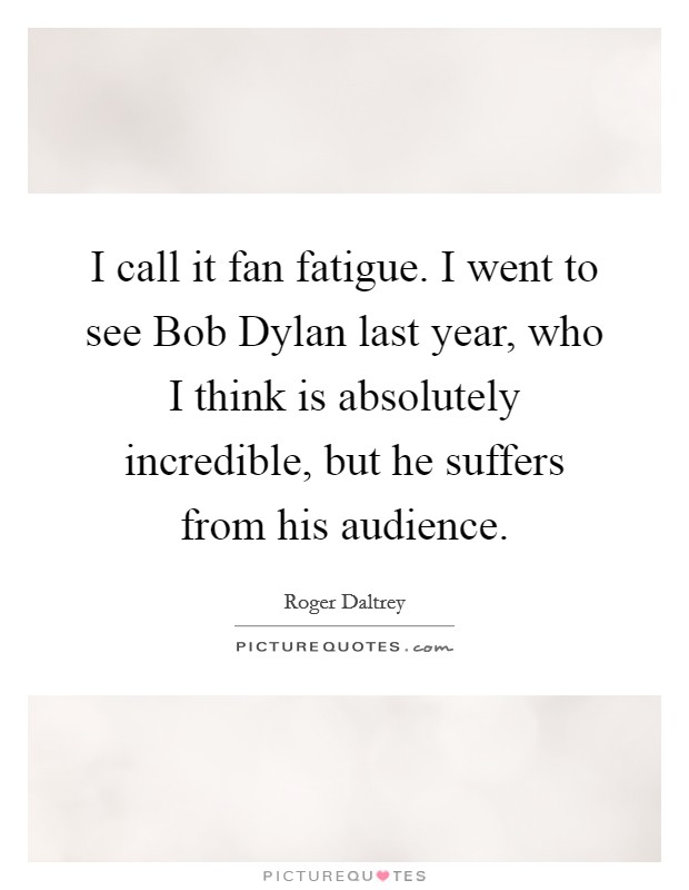 I call it fan fatigue. I went to see Bob Dylan last year, who I think is absolutely incredible, but he suffers from his audience Picture Quote #1