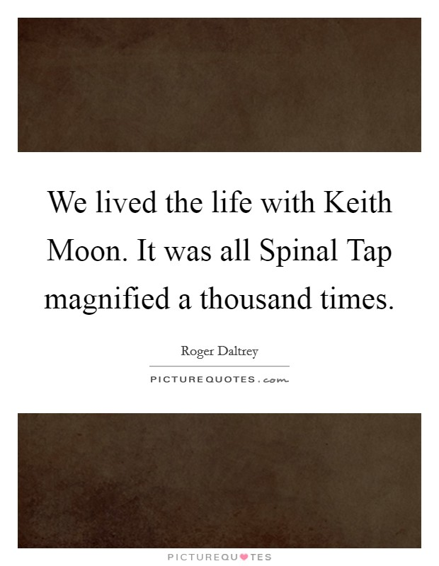 We lived the life with Keith Moon. It was all Spinal Tap magnified a thousand times Picture Quote #1