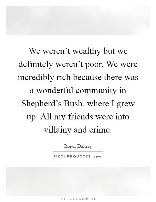 We weren't wealthy but we definitely weren't poor. We were incredibly rich because there was a wonderful community in Shepherd's Bush, where I grew up. All my friends were into villainy and crime Picture Quote #1