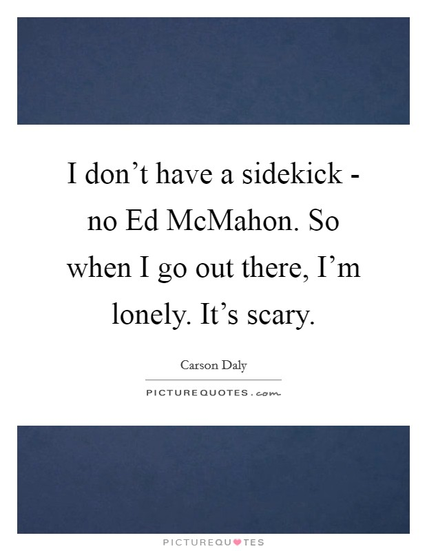 I don't have a sidekick - no Ed McMahon. So when I go out there, I'm lonely. It's scary Picture Quote #1