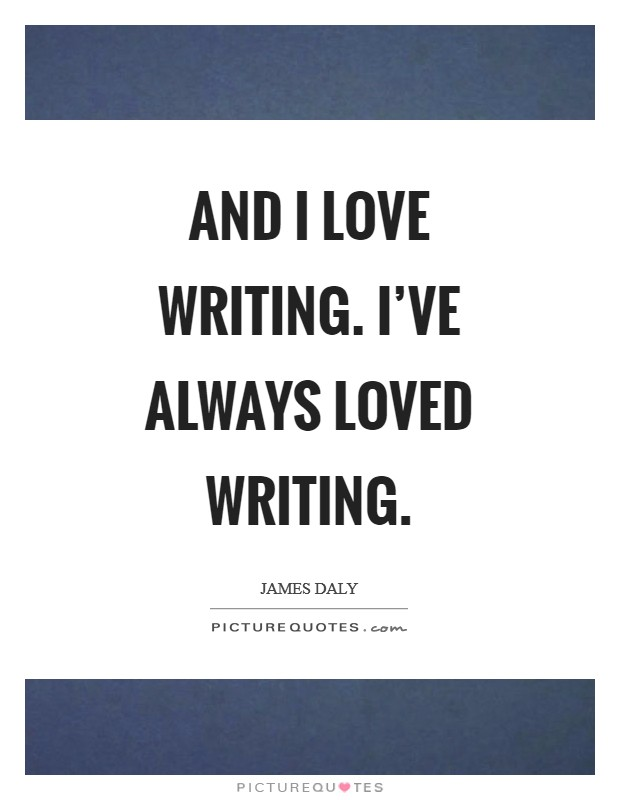 And I love writing. I've always loved writing Picture Quote #1