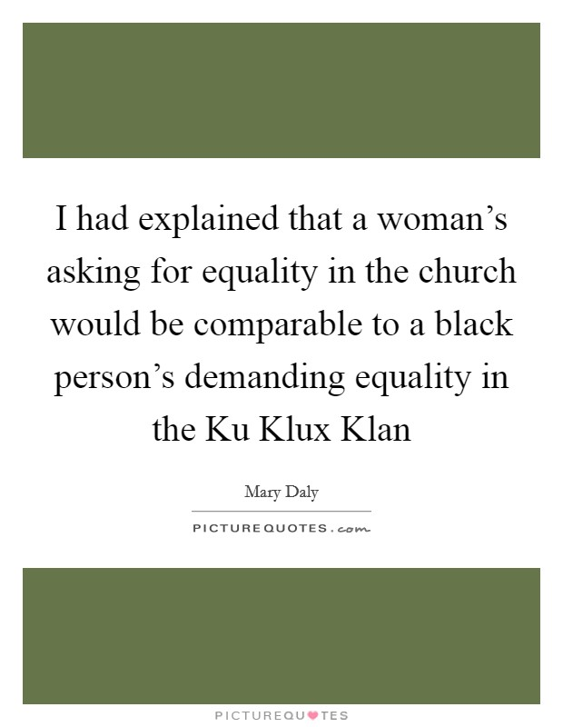 I had explained that a woman's asking for equality in the church would be comparable to a black person's demanding equality in the Ku Klux Klan Picture Quote #1