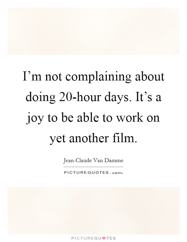 I'm not complaining about doing 20-hour days. It's a joy to be able to work on yet another film Picture Quote #1