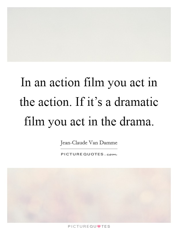 In an action film you act in the action. If it's a dramatic film you act in the drama Picture Quote #1