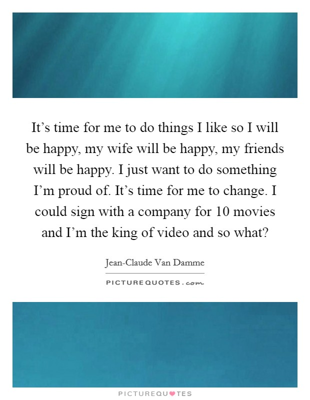 It's time for me to do things I like so I will be happy, my wife will be happy, my friends will be happy. I just want to do something I'm proud of. It's time for me to change. I could sign with a company for 10 movies and I'm the king of video and so what? Picture Quote #1