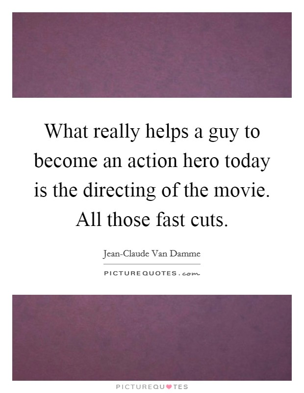 What really helps a guy to become an action hero today is the directing of the movie. All those fast cuts Picture Quote #1