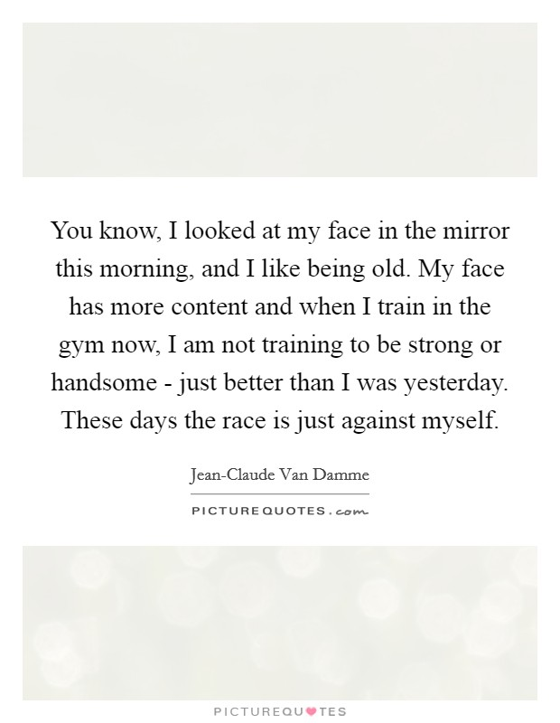 You know, I looked at my face in the mirror this morning, and I like being old. My face has more content and when I train in the gym now, I am not training to be strong or handsome - just better than I was yesterday. These days the race is just against myself Picture Quote #1