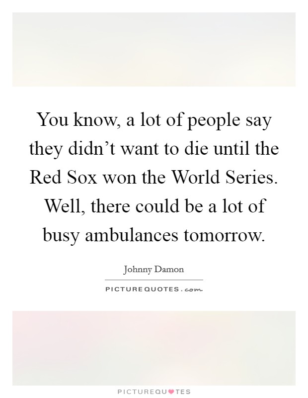 You know, a lot of people say they didn't want to die until the Red Sox won the World Series. Well, there could be a lot of busy ambulances tomorrow Picture Quote #1
