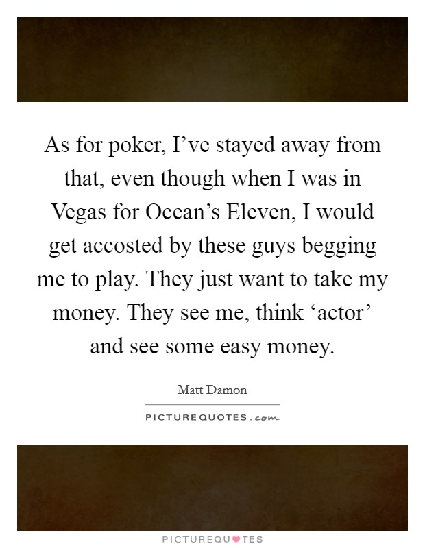 As for poker, I've stayed away from that, even though when I was in Vegas for Ocean's Eleven, I would get accosted by these guys begging me to play. They just want to take my money. They see me, think 'actor' and see some easy money Picture Quote #1