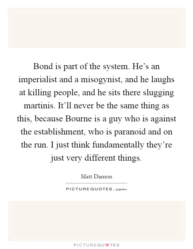 Bond is part of the system. He's an imperialist and a misogynist, and he laughs at killing people, and he sits there slugging martinis. It'll never be the same thing as this, because Bourne is a guy who is against the establishment, who is paranoid and on the run. I just think fundamentally they're just very different things Picture Quote #1