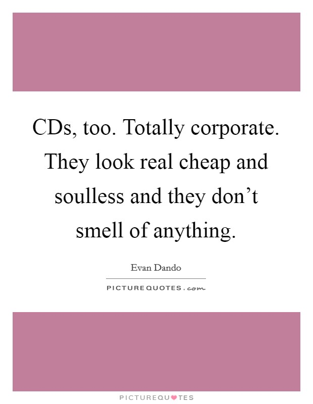 CDs, too. Totally corporate. They look real cheap and soulless and they don't smell of anything Picture Quote #1