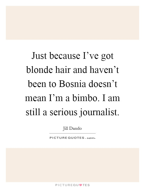 Just because I've got blonde hair and haven't been to Bosnia doesn't mean I'm a bimbo. I am still a serious journalist Picture Quote #1
