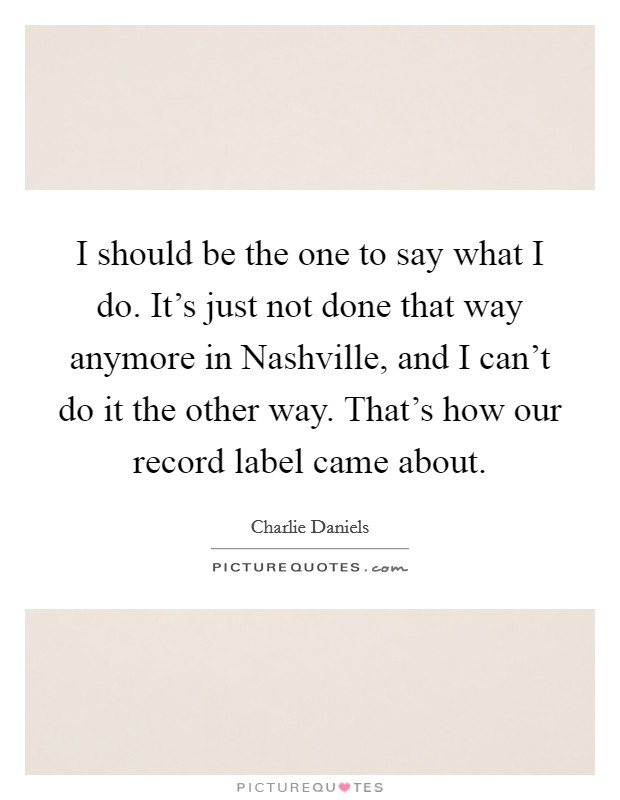 I should be the one to say what I do. It's just not done that way anymore in Nashville, and I can't do it the other way. That's how our record label came about Picture Quote #1