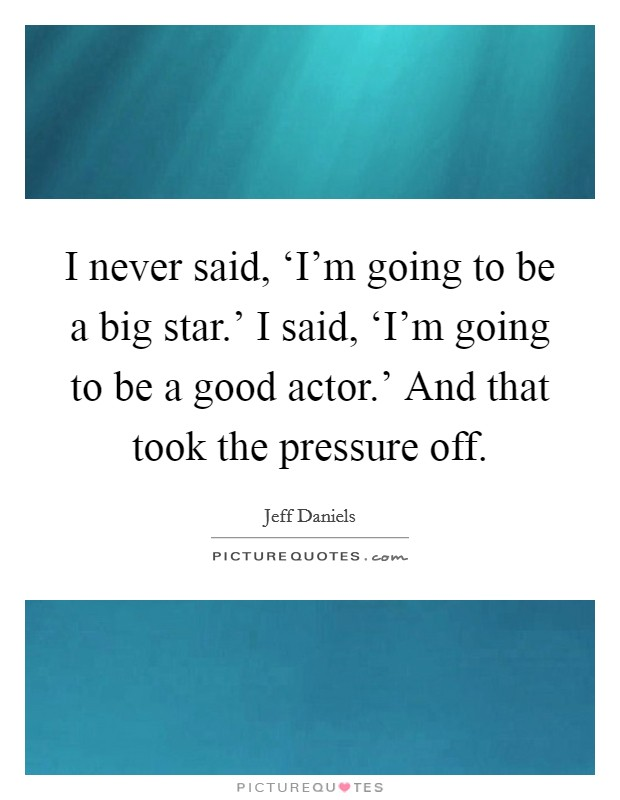 I never said, 'I'm going to be a big star.' I said, 'I'm going to be a good actor.' And that took the pressure off Picture Quote #1