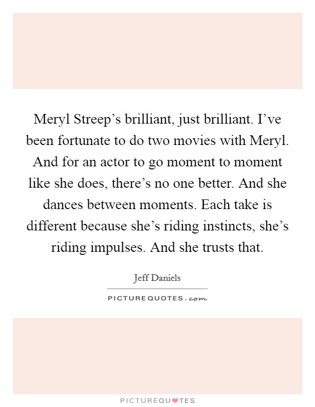 Meryl Streep's brilliant, just brilliant. I've been fortunate to do two movies with Meryl. And for an actor to go moment to moment like she does, there's no one better. And she dances between moments. Each take is different because she's riding instincts, she's riding impulses. And she trusts that Picture Quote #1