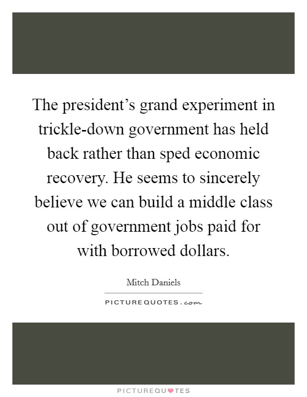 The president's grand experiment in trickle-down government has held back rather than sped economic recovery. He seems to sincerely believe we can build a middle class out of government jobs paid for with borrowed dollars Picture Quote #1
