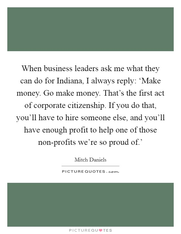 When business leaders ask me what they can do for Indiana, I always reply: 'Make money. Go make money. That's the first act of corporate citizenship. If you do that, you'll have to hire someone else, and you'll have enough profit to help one of those non-profits we're so proud of.' Picture Quote #1