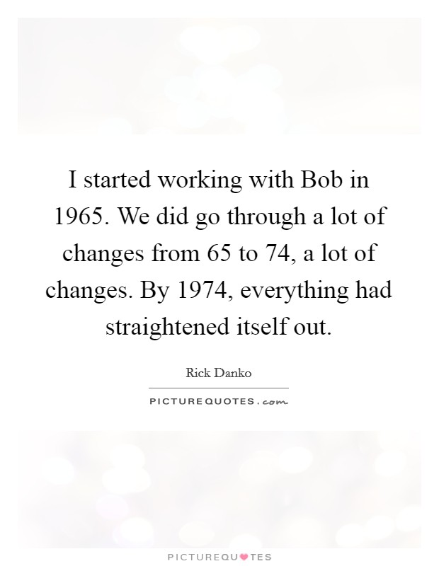 I started working with Bob in 1965. We did go through a lot of changes from 65 to 74, a lot of changes. By 1974, everything had straightened itself out Picture Quote #1