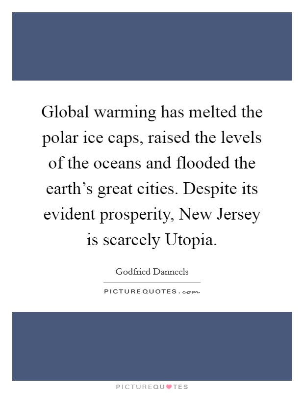 Global warming has melted the polar ice caps, raised the levels of the oceans and flooded the earth's great cities. Despite its evident prosperity, New Jersey is scarcely Utopia Picture Quote #1