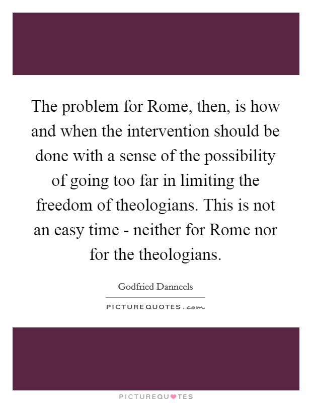 The problem for Rome, then, is how and when the intervention should be done with a sense of the possibility of going too far in limiting the freedom of theologians. This is not an easy time - neither for Rome nor for the theologians Picture Quote #1