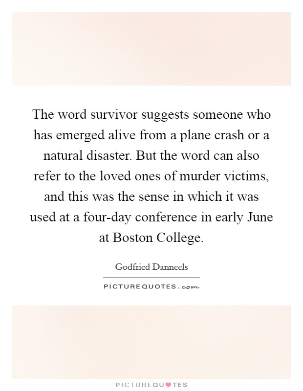 The word survivor suggests someone who has emerged alive from a plane crash or a natural disaster. But the word can also refer to the loved ones of murder victims, and this was the sense in which it was used at a four-day conference in early June at Boston College Picture Quote #1
