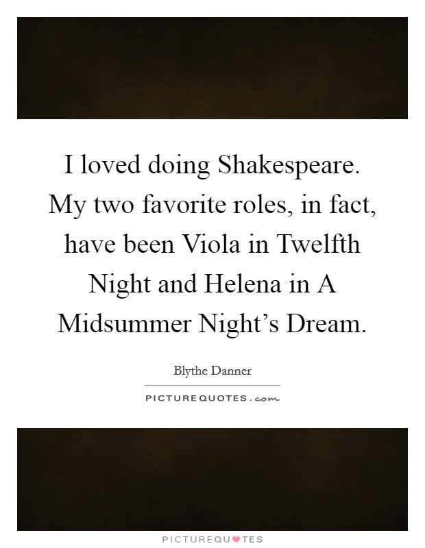 I loved doing Shakespeare. My two favorite roles, in fact, have been Viola in Twelfth Night and Helena in A Midsummer Night's Dream Picture Quote #1