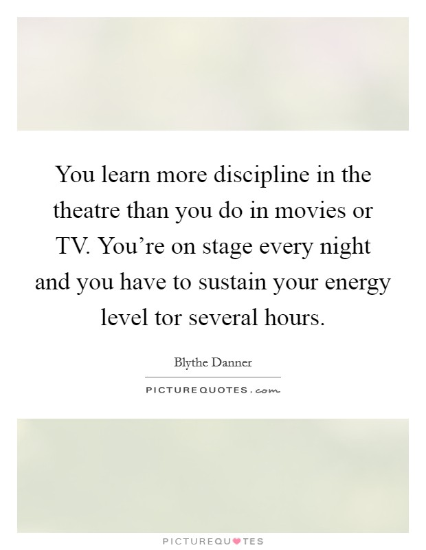 You learn more discipline in the theatre than you do in movies or TV. You're on stage every night and you have to sustain your energy level tor several hours Picture Quote #1