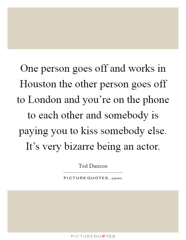 One person goes off and works in Houston the other person goes off to London and you're on the phone to each other and somebody is paying you to kiss somebody else. It's very bizarre being an actor Picture Quote #1