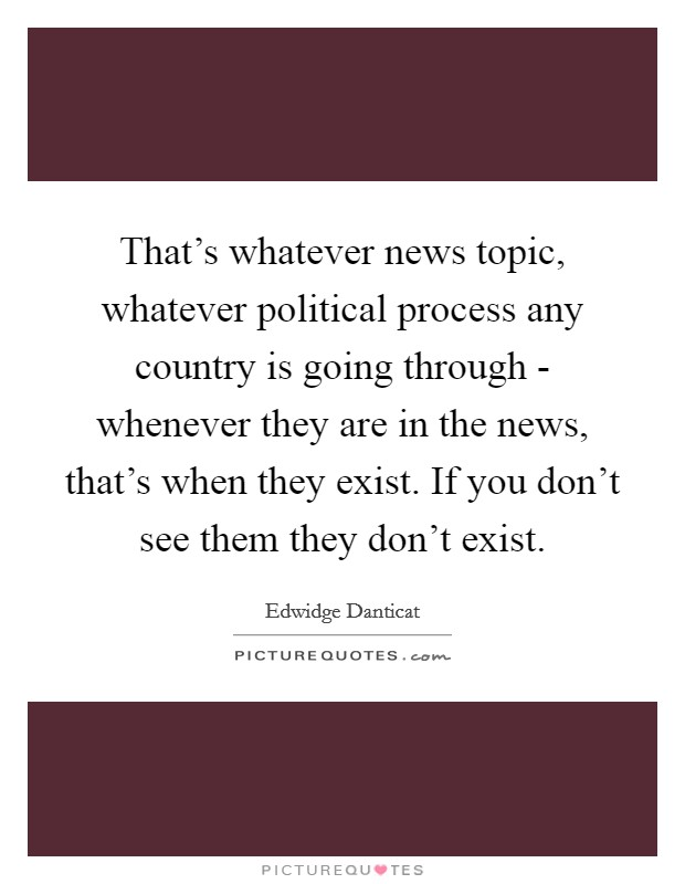 That's whatever news topic, whatever political process any country is going through - whenever they are in the news, that's when they exist. If you don't see them they don't exist Picture Quote #1