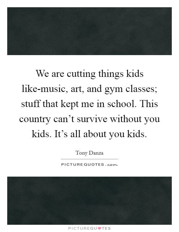 We are cutting things kids like-music, art, and gym classes; stuff that kept me in school. This country can't survive without you kids. It's all about you kids Picture Quote #1