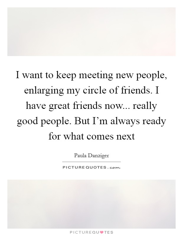 I want to keep meeting new people, enlarging my circle of friends. I have great friends now... really good people. But I'm always ready for what comes next Picture Quote #1