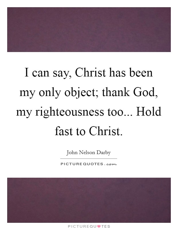 I can say, Christ has been my only object; thank God, my righteousness too... Hold fast to Christ Picture Quote #1
