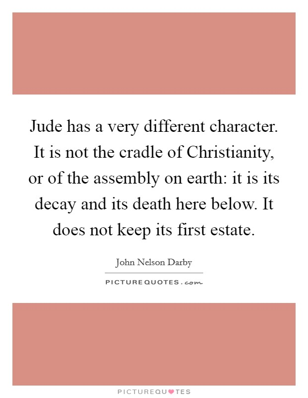 Jude has a very different character. It is not the cradle of Christianity, or of the assembly on earth: it is its decay and its death here below. It does not keep its first estate Picture Quote #1