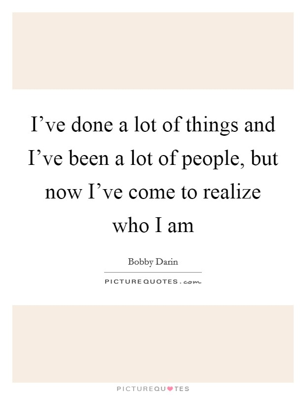 I've done a lot of things and I've been a lot of people, but now I've come to realize who I am Picture Quote #1